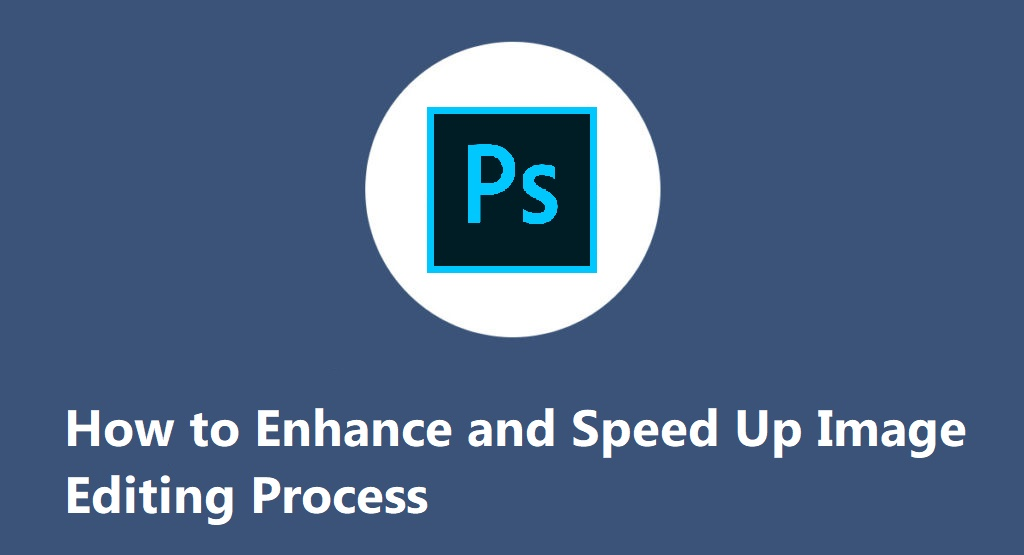 How to Enhance and Speed Up Image Editing Process