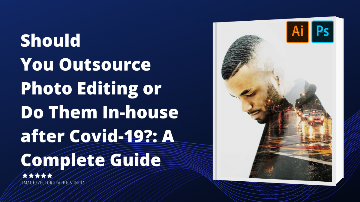 Should You Outsource Photo Editing or Do Them In-house after Covid-19? : A Complete Guide